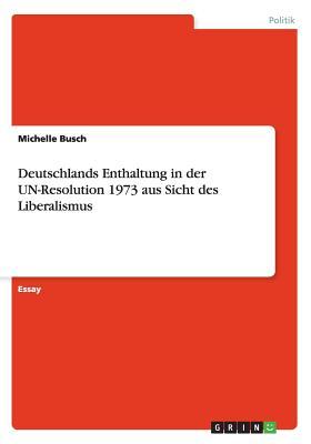 Deutschlands Enthaltung in Der Un-Resolution 1973 Aus Sicht Des Liberalismus - Busch, Michelle