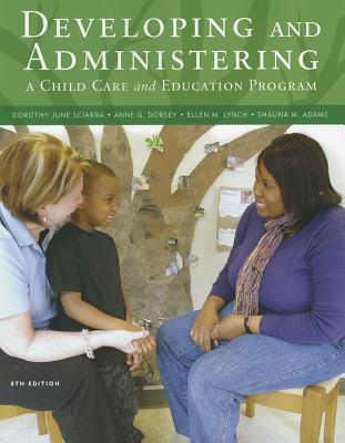 Developing and Administering a Child Care and Education Program - Sciarra, Dorothy June, and Dorsey, Anne G, and Lynch, Ellen