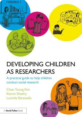 Developing Children as Researchers: A Practical Guide to Help Children Conduct Social Research - Kim, Chae-Young, and Sheehy, Kieron, and Kerawalla, Lucinda