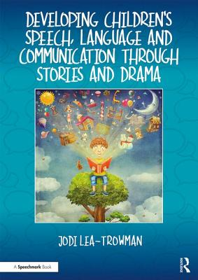 Developing Children's Speech, Language and Communication Through Stories and Drama - Lea-Trowman, Jodi