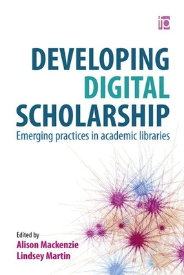 Developing Digital Scholarship: Emerging practices in academic libraries - Martin, Lindsey (Editor), and Mackenzie, Alison (Editor)