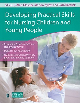 Developing Practical Skills for Nursing Children and Young People - Glasper, Alan (Editor), and Aylott, Marion (Editor), and Battrick, Cath (Editor)