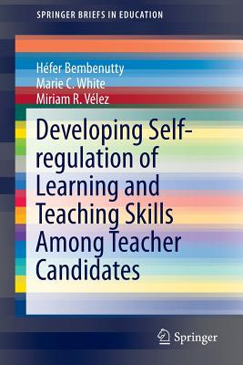Developing Self-Regulation of Learning and Teaching Skills Among Teacher Candidates - Bembenutty, Hefer