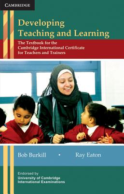 Developing Teaching and Learning: The Textbook for the Cambridge International Certificate for Teachers and Trainers - Burkill, Bob, and Eaton, Ray
