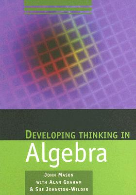 Developing Thinking in Algebra - Mason, John, and Graham, Alan, and Johnston-Wilder, Sue