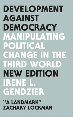 Development Against Democracy: Manipulating Political Change in the Third World - Irene L, Gendzier, and Vitalis, Robert (Introduction by), and Ferguson, Thomas (Foreword by)