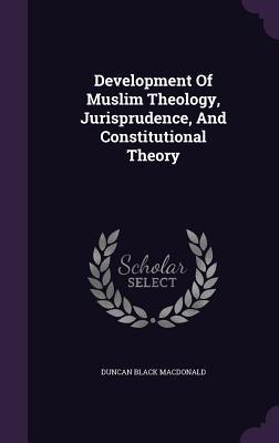 Development of Muslim Theology, Jurisprudence, and Constitutional Theory - MacDonald, Duncan Black