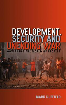 Development, Security and Unending War: Governing the World of Peoples - Duffield, Mark
