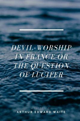 Devil-Worship in France or the Question of Lucifer - Waite, Arthur Edward