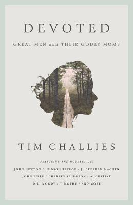 Devoted: Great Men and Their Godly Moms - Challies, Tim