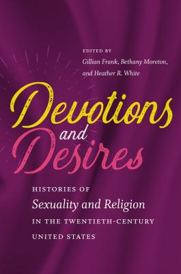 Devotions and Desires: Histories of Sexuality and Religion in the Twentieth-Century United States - Frank, Gillian (Editor), and Moreton, Bethany (Editor), and White, Heather R (Editor)