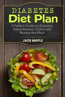 Diabetes Diet Plan: A Perfect Guide on Diabetes Diet to Prevent, Control, and Reverse the Effect - Maple, Jack