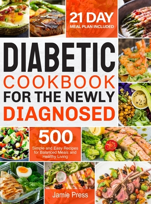 Diabetic Cookbook for the Newly Diagnosed: 500 Simple and Easy Recipes for Balanced Meals and Healthy Living (21 Day Meal Plan Included) - Press, Jamie