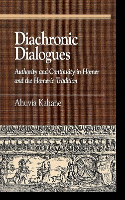 Diachronic Dialogues: Authority and Continuity in Homer and the Homeric Tradition - Kahane, Ahuvia