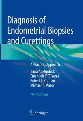 Diagnosis of Endometrial Biopsies and Curettings: A Practical Approach - Murdock, Tricia A, and Veras, Emanuela F T, and Kurman, Robert J