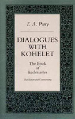 Dialogues with Kohelet: The Book of Ecclesiastes. Translation and Commentary - Perry, T Anthony, and Perry, Theodore A