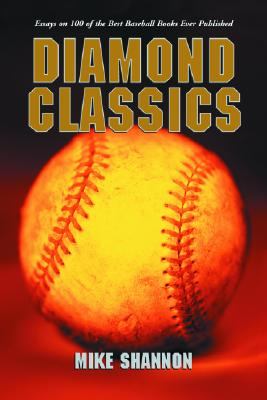 Diamond Classics: Essays on 100 of the Best Baseball Books Ever Published - Shannon, Mike