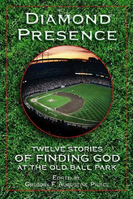 Diamond Presence: Twelve Stories of Finding God at the Old Ball Park - Pierce, Gregory F Augustine (Editor), and Dewan, John (Foreword by)