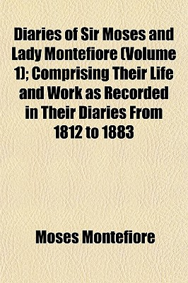 Diaries of Sir Moses and Lady Montefiore (Volume 1); Comprising Their Life and Work as Recorded in Their Diaries from 1812 to 1883 - Montefiore, Moses, Sir