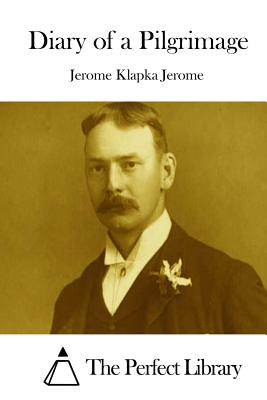Diary of a Pilgrimage - Jerome, Jerome Klapka, and The Perfect Library (Editor)