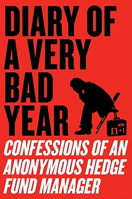 Diary of a Very Bad Year: Confessions of an Anonymous Hedge Fund Manager - Anonymous Hedge Fund Manager, and N+1, and Gessen, Keith