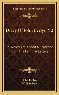 Diary of John Evelyn V2: To Which Are Added a Selection from His Familiar Letters - Evelyn, John, and Bray, William (Editor)