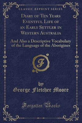 Diary of Ten Years Eventful Life of an Early Settler in Western Australia: And Also a Descriptive Vocabulary of the Language of the Aborigines (Classic Reprint) - Moore, George Fletcher