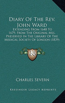 Diary of the REV. John Ward: Extending from 1648 to 1679, from the Original Mss. Preserved in the Library of the Medical Society of London (1839) - Severn, Charles
