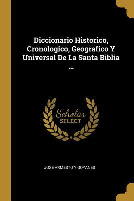 Diccionario Historico, Cronologico, Geografico Y Universal de la Santa Biblia ... - Goyanes, Jose Armesto y