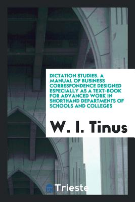 Dictation Studies. a Manual of Business Correspondence Designed Especially as a Text-Book for Advanced Work in Shorthand Departments of Schools and Colleges .. - Tinus, W I