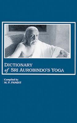 Dictionary of Sri Aurobindo's Yoga - Aurobindo, Sri, and Pandit, M P, Sri (Compiled by)