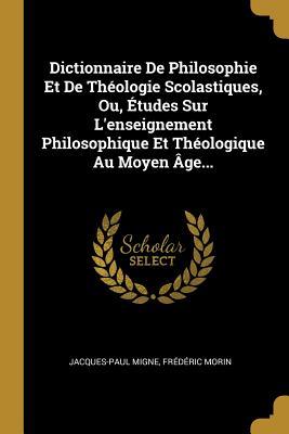 Dictionnaire de Philosophie Et de Theologie Scolastiques, Ou, Etudes Sur L'Enseignement Philosophique Et Theologique Au Moyen Age... - Migne, Jacques-Paul, and Morin, Frederic