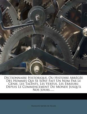 Dictionnaire Historique, Ou Histoire Abr G E Des Hommes Qui Se Sont Fait Un Nom Par Le G Nie, Les Talents, Les Vertus, Les Erreurs: Depuis Le Commence - De Feller, Francois Xavier (Creator)