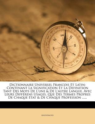 Dictionnaire Universel Francois Et Latin: Contenant La Signification Et La Definition Tant Des Mots de L'Une & de L'Autre Langue, Avec Leurs Differens - Anonymous