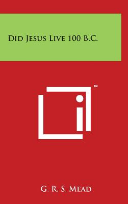 Did Jesus Live 100 B.C. - Mead, G R S
