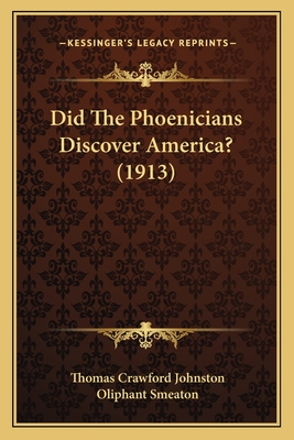 Did the Phoenicians Discover America? (1913) Did the Phoenicians Discover America? (1913) - Johnston, Thomas Crawford, and Smeaton, Oliphant (Foreword by)
