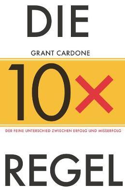 Die 10X-Regel: Der feine Unterschied zwischen Erfolg und Misserfolg - Cardone, Grant, and Horsten, Anne (Translated by)
