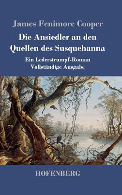 Die Ansiedler an Den Quellen Des Susquehanna - Cooper, James Fenimore