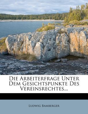 Die Arbeiterfrage Unter Dem Gesichtspunkte Des Vereinsrechtes - Bamberger, Ludwig