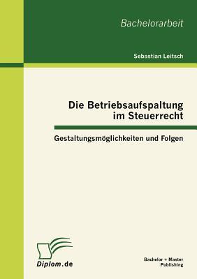 Die Betriebsaufspaltung Im Steuerrecht: Gestaltungsm÷glichkeiten Und Folgen - Leitsch, Sebastian