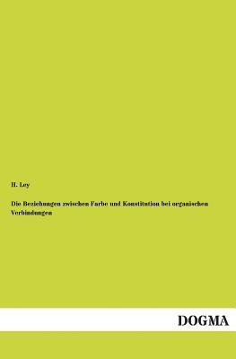 Die Beziehungen Zwischen Farbe Und Konstitution Bei Organischen Verbindungen - Ley, H