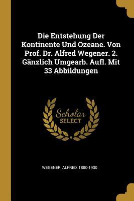 Die Entstehung Der Kontinente Und Ozeane. Von Prof. Dr. Alfred Wegener. 2. Ganzlich Umgearb. Aufl. Mit 33 Abbildungen - Wegener, Alfred