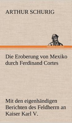 Die Eroberung Von Mexiko Durch Ferdinand Cortes - Schurig, Arthur