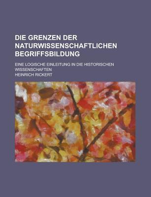 Die Grenzen Der Naturwissenschaftlichen Begriffsbildung; Eine Logische Einleitung in Die Historischen Wissenschaften - Rickert, Heinrich