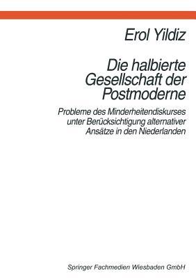 Die Halbierte Gesellschaft Der Postmoderne: Probleme Des Minderheitendiskurses Unter Berucksichtigung Alternativer Ansatze in Der Niederlanden - Yildiz, Erol