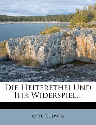 Die Heiterethei Und Ihr Widerspiel - Ludwig, Otto