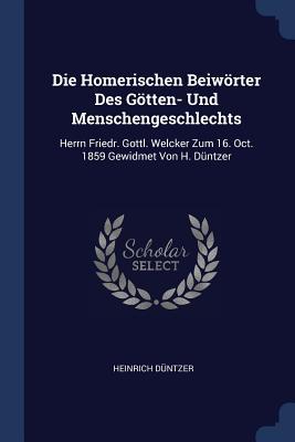 Die Homerischen Beiwörter Des Götten- Und Menschengeschlechts: Herrn Friedr. Gottl. Welcker Zum 16. Oct. 1859 Gewidmet Von H. Düntzer - Duntzer, Heinrich