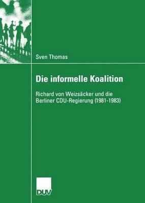 Die Informelle Koalition: Richard Von Weizsacker Und Die Berliner Cdu-Regierung (1981-1983) - Thomas, Sven