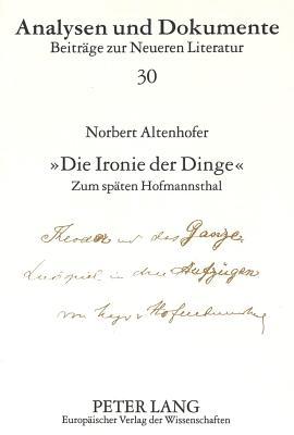 -Die Ironie Der Dinge-: Zum Spaeten Hofmannsthal - Altenhofer, Norbert, and Fiedler, Leonhard M (Editor)