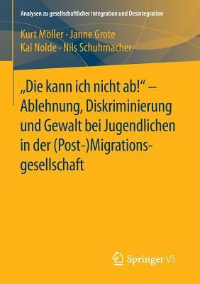 """""""Die Kann Ich Nicht AB!"""" - Ablehnung, Diskriminierung Und Gewalt Bei Jugendlichen in Der (Post-) Migrationsgesellschaft - Moller, Kurt, and Grote, Janne, and Nolde, Kai"""